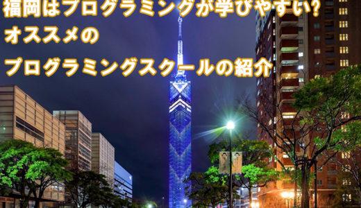 福岡のプログラミングスクールが熱い!? 福岡がITで注目される理由とおすすめスクール11選