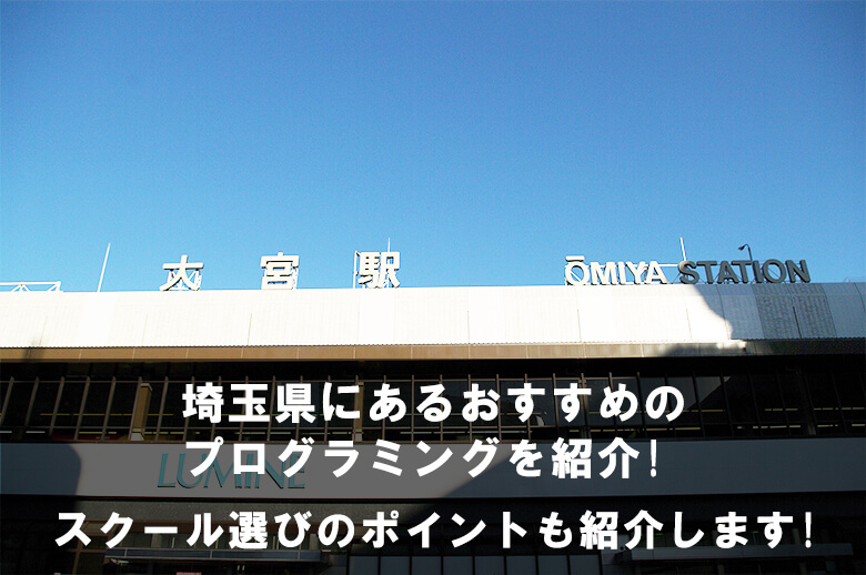 埼玉県さいたま市で学びやすいプログラミングスクールは? スクール選びのポイントも紹介!